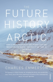 The Future History of the Arctic : How Climate, Resources and Geopolitics are Reshaping the North and Why it Matters to the World, Paperback Book
