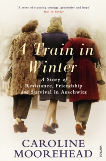 A Train in Winter : A Story of Resistance, Friendship and Survival in Auschwitz, Paperback Book