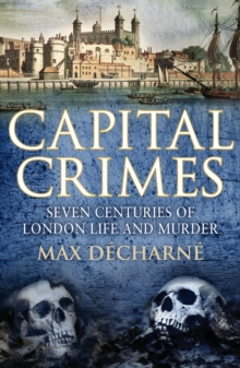 Capital Crimes : Seven Centuries of London Life and Murder, Paperback Book