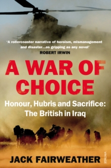 A War of Choice: Honour, Hubris and Sacrifice : The British in Iraq, Paperback Book