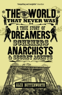 The World That Never Was : A True Story of Dreamers, Schemers, Anarchists and Secret Agents, Paperback / softback Book