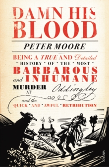 Damn His Blood : Being a True and Detailed History of the Most Barbarous and Inhumane Murder at Oddingley and the Quick and Awful Retribution, Paperback Book