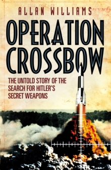 Operation Crossbow : The Untold Story of the Search for Hitler's Secret Weapons, Paperback Book