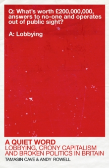 A Quiet Word : Lobbying, Crony Capitalism and Broken Politics in Britain, Paperback / softback Book