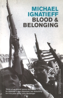 Blood And Belonging : Journeys into the New Nationalism, Paperback / softback Book