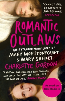 Romantic Outlaws : The Extraordinary Lives of Mary Wollstonecraft and Mary Shelley, Paperback Book