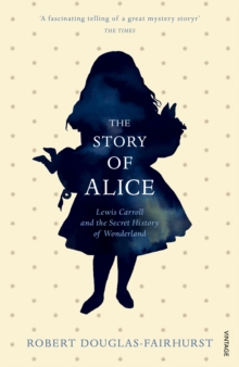 The Story of Alice : Lewis Carroll and the Secret History of Wonderland, Paperback Book