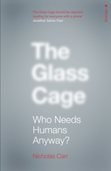 The Glass Cage : Who Needs Humans Anyway, Paperback Book