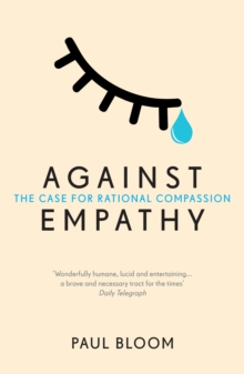 Against Empathy : The Case for Rational Compassion, Paperback / softback Book