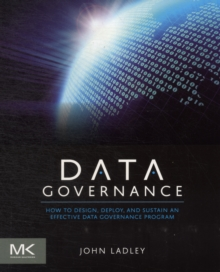 Data Governance : How to Design, Deploy and Sustain an Effective Data Governance Program, Paperback Book