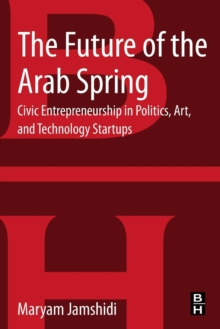 The Future of the Arab Spring : Civic Entrepreneurship in Politics, Art, and Technology Startups, Paperback / softback Book