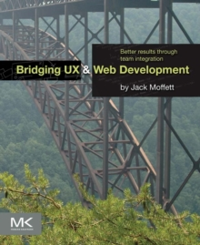 Bridging UX and Web Development : Better Results through Team Integration, Paperback / softback Book
