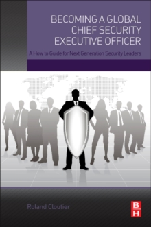 Becoming a Global Chief Security Executive Officer : A How to Guide for Next Generation Security Leaders, Paperback / softback Book
