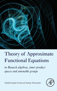 Theory of Approximate Functional Equations : In Banach Algebras, Inner Product Spaces and Amenable Groups, Hardback Book