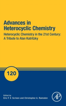 Advances in Heterocyclic Chemistry : Heterocyclic Chemistry in the 21st Century: A Tribute to Alan Katritzky Volume 120, Hardback Book