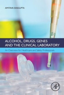 Alcohol, Drugs, Genes and the Clinical Laboratory : An Overview for Healthcare and Safety Professionals, Paperback / softback Book