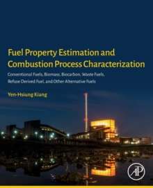 Fuel Property Estimation and Combustion Process Characterization : Conventional Fuels, Biomass, Biocarbon, Waste Fuels, Refuse Derived Fuel, and Other Alternative Fuels, Paperback / softback Book