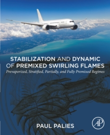 Stabilization and Dynamic of Premixed Swirling Flames : Prevaporized, Stratified, Partially, and Fully Premixed Regimes, EPUB eBook