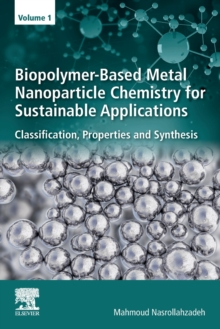 Biopolymer-Based Metal Nanoparticle Chemistry for Sustainable Applications : Volume 1: Classification, Properties and Synthesis, Paperback / softback Book