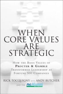 When Core Values Are Strategic : How the Basic Values of Procter & Gamble Transformed Leadership at Fortune 500 Companies, Hardback Book