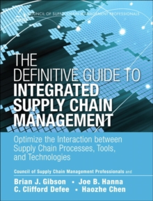 The Definitive Guide to Integrated Supply Chain Management : Optimize the Interaction between Supply Chain Processes, Tools, and Technologies, Hardback Book