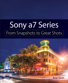 Sony a7 Series : From Snapshots to Great Shots, Paperback / softback Book