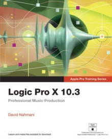 Logic Pro X 10.3 - Apple Pro Training Series : Professional Music Production, Paperback Book