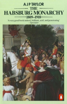 The Habsburg Monarchy 1809-1918 : A History of the Austrian Empire and Austria-Hungary, Paperback Book