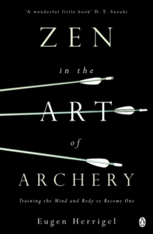 Zen in the Art of Archery : Training the Mind and Body to Become One, Paperback / softback Book