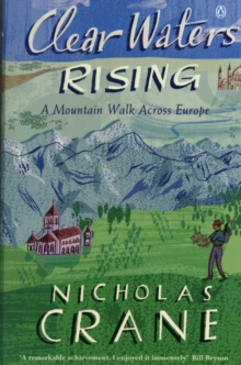 Clear Waters Rising : A Mountain Walk Across Europe, Paperback Book