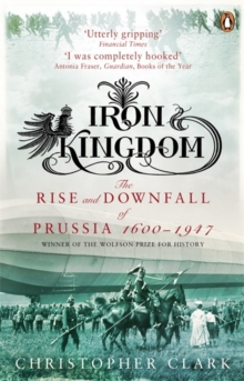 Iron Kingdom : The Rise and Downfall of Prussia, 1600-1947, Paperback / softback Book