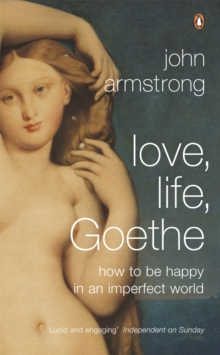 Love, Life, Goethe : How to be Happy in an Imperfect World, Paperback Book