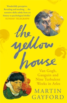 The Yellow House : Van Gogh, Gauguin, and Nine Turbulent Weeks in Arles, Paperback Book