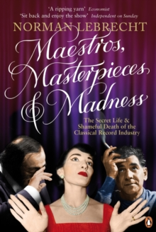 Maestros, Masterpieces and Madness : The Secret Life and Shameful Death of the Classical Record Industry, Paperback Book