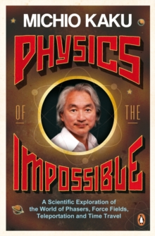 Physics of the Impossible : A Scientific Exploration of the World of Phasers, Force Fields, Teleportation and Time Travel, Paperback Book