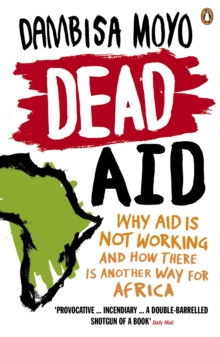 Dead Aid : Why aid is not working and how there is another way for Africa, Paperback / softback Book