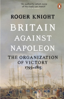Britain Against Napoleon : The Organization of Victory, 1793-1815, Paperback Book