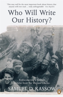 Who Will Write Our History? : Rediscovering a Hidden Archive from the Warsaw Ghetto, Paperback Book