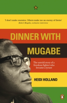 Dinner with Mugabe : The Untold Story of a Freedom Fighter Who Became a Tyrant, Paperback Book
