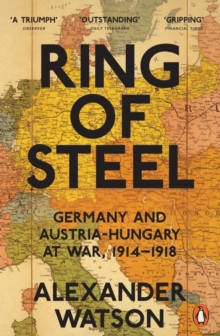 Ring of Steel : Germany and Austria-Hungary at War, 1914-1918, Paperback Book