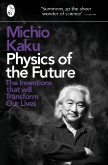 Physics of the Future : The Inventions That Will Transform Our Lives, Paperback Book