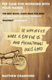 The Case for Working with Your Hands : Or Why Office Work is Bad for Us and Fixing Things Feels Good, Paperback Book