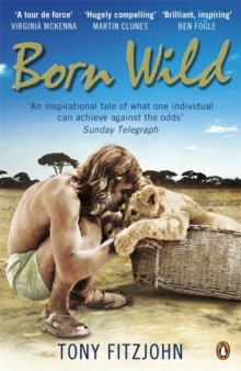Born Wild : The Extraordinary Story of One Man's Passion for Lions and for Africa., Paperback Book