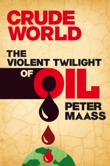 Crude World: The Violent Twilight of Oil : The Violent Twilight of Oil, EPUB eBook