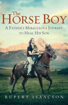 The Horse Boy : A Father's Miraculous Journey to Heal His Son, EPUB eBook