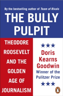 The Bully Pulpit : Theodore Roosevelt and the Golden Age of Journalism, EPUB eBook