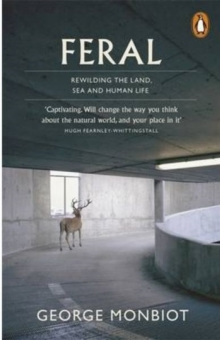 Feral : Rewilding the Land, Sea and Human Life, Paperback Book