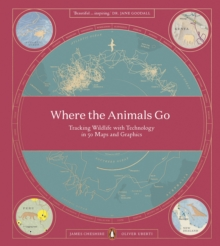 Where The Animals Go : Tracking Wildlife with Technology in 50 Maps and Graphics, Paperback / softback Book