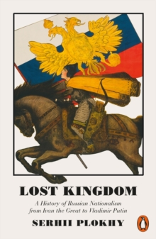 Lost Kingdom : A History of Russian Nationalism from Ivan the Great to Vladimir Putin, Paperback / softback Book