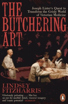 The Butchering Art : Joseph Lister's Quest to Transform the Grisly World of Victorian Medicine, Paperback / softback Book